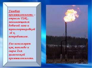 Газовая промышленность – отрасль ТЭК,, занимающаяся добычей газа и транспорти