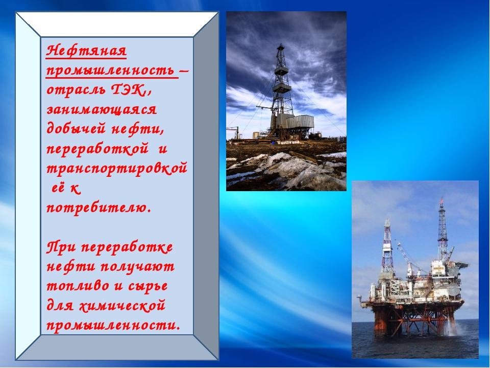 Нефтяная промышленность – отрасль ТЭК,, занимающаяся добычей нефти, переработ...