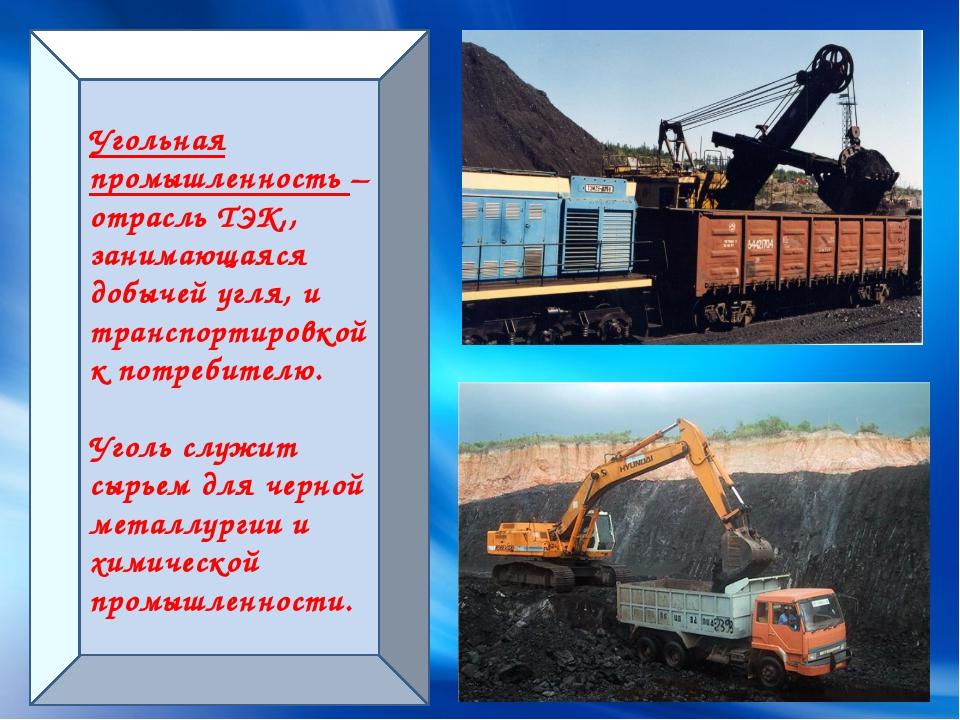Угольная промышленность – отрасль ТЭК,, занимающаяся добычей угля, и транспор...