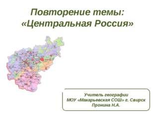 Повторение темы: «Центральная Россия» Учитель географии МОУ «Макарьевская СОШ