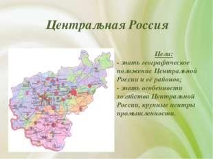 Центральная Россия Цели: - знать географическое положение Центральной России