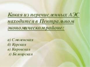 Какая из перечисленных АЭС находится в Центральном экономическом районе: а) С