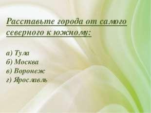 Расставьте города от самого северного к южному: а) Тула б) Москва в) Воронеж