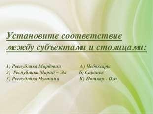 Установите соответствие между субъектами и столицами: 1) Республика Мордовия