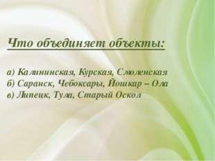 Что объединяет объекты: а) Калининская, Курская, Смоленская б) Саранск, Чебок