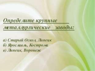 Определите крупные металлургические заводы: а) Старый Оскол, Липецк б) Яросла