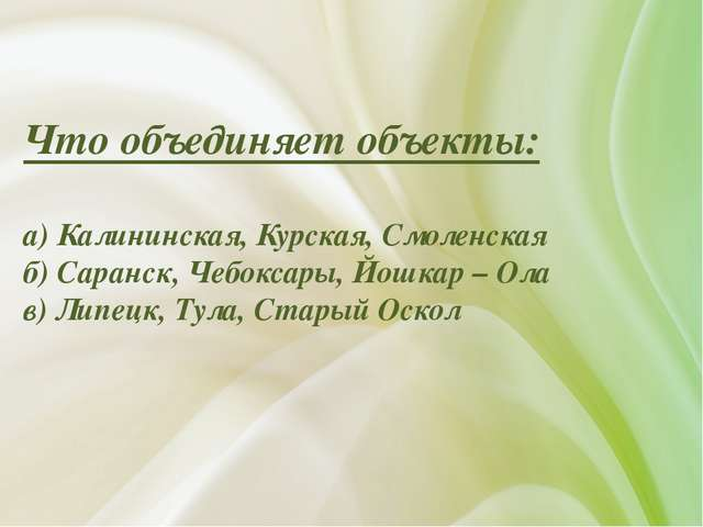 Что объединяет объекты: а) Калининская, Курская, Смоленская б) Саранск, Чебок...