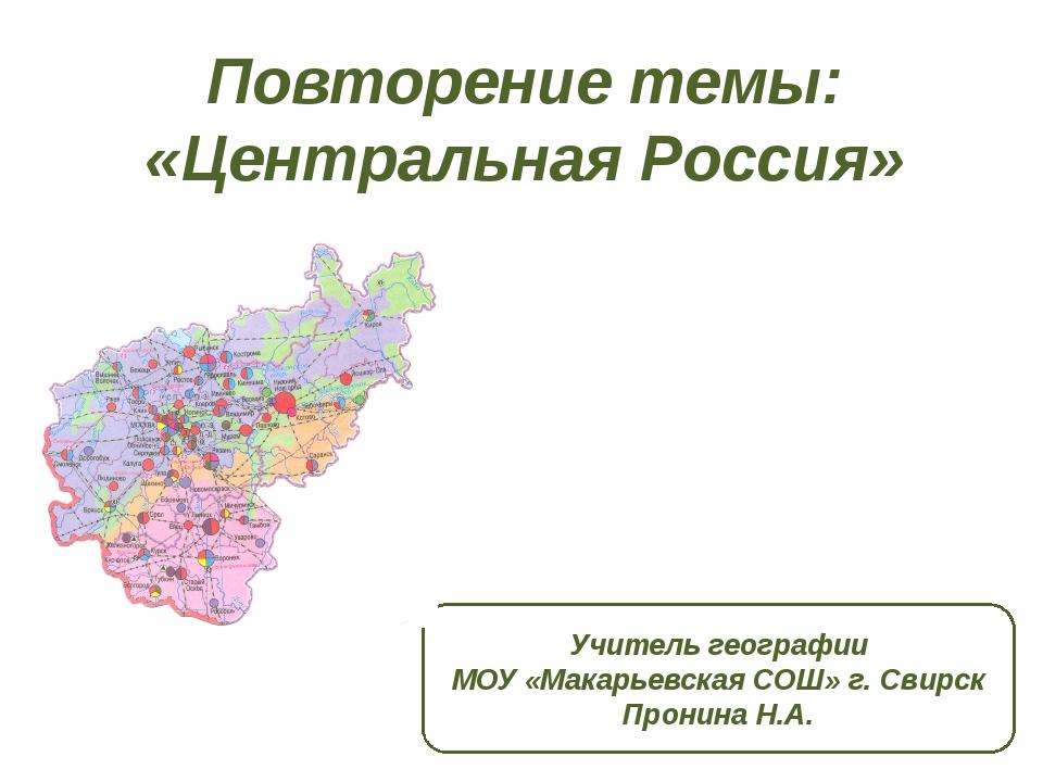 Повторение темы: «Центральная Россия» Учитель географии МОУ «Макарьевская СОШ...