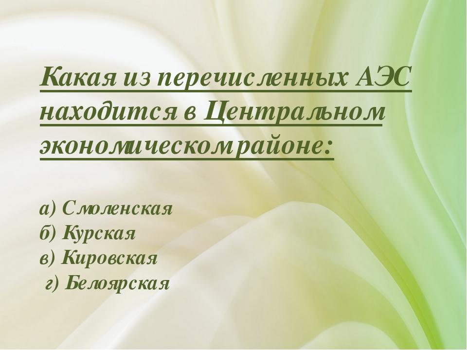 Какая из перечисленных АЭС находится в Центральном экономическом районе: а) С...