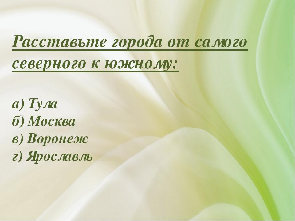 Расставьте города от самого северного к южному: а) Тула б) Москва в) Воронеж...
