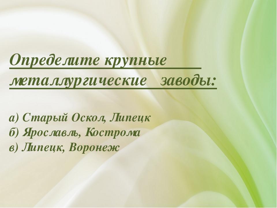 Определите крупные металлургические заводы: а) Старый Оскол, Липецк б) Яросла...