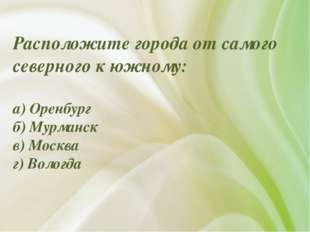 Расположите города от самого северного к южному: а) Оренбург б) Мурманск в) М