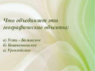 Что объединяет эти географические объекты: а) Усть - Балыкское б) Бованенковс