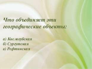 Что объединяет эти географические объекты: а) Кислогубская б) Сургутская в) Р