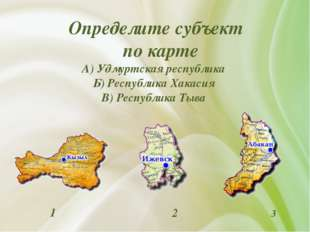 Определите субъект по карте А) Удмуртская республика Б) Республика Хакасия В