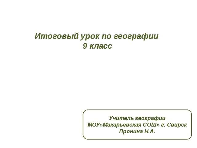 Итоговый урок по географии 9 класс Учитель географии МОУ»Макарьевская СОШ» г....