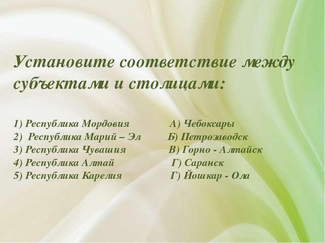 Установите соответствие между субъектами и столицами: 1) Республика Мордовия...