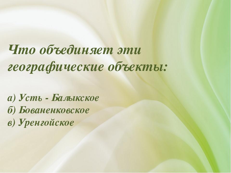 Что объединяет эти географические объекты: а) Усть - Балыкское б) Бованенковс...