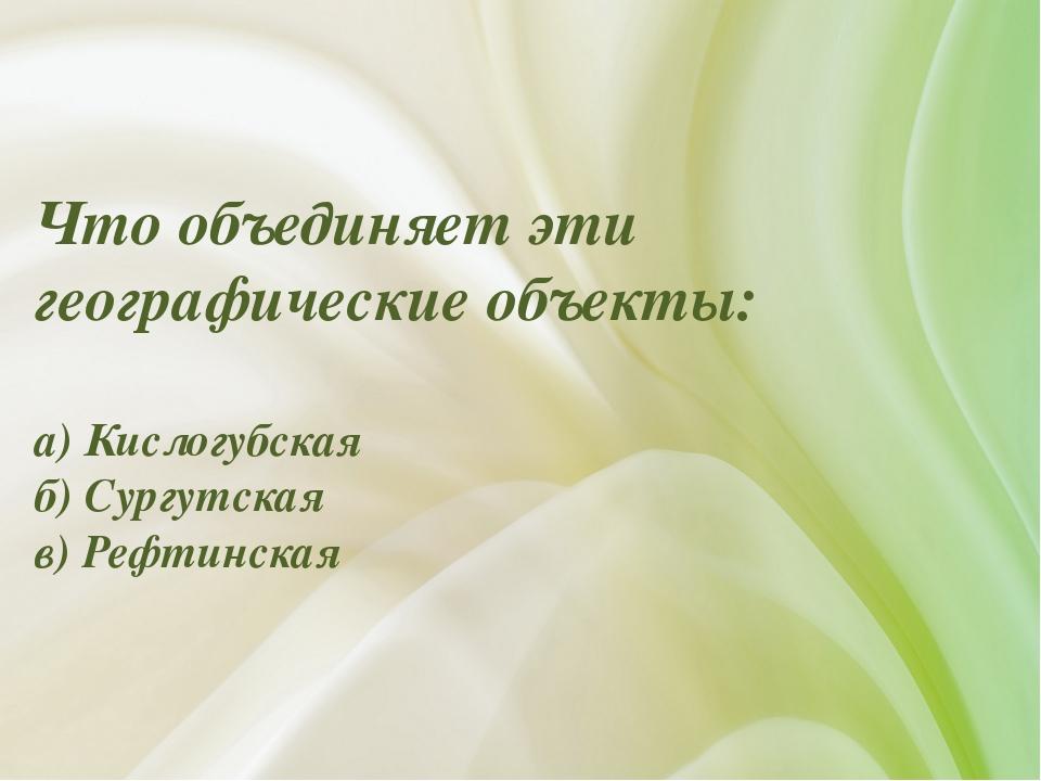 Что объединяет эти географические объекты: а) Кислогубская б) Сургутская в) Р...