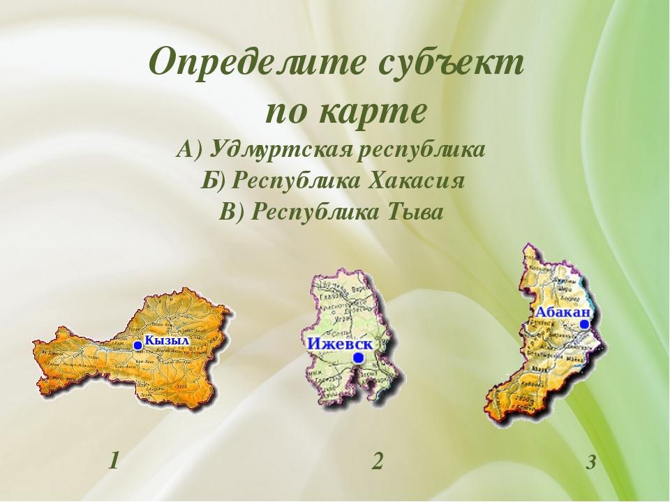 Определите субъект по карте А) Удмуртская республика Б) Республика Хакасия В...