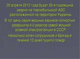 26 апреля 2012 года будет 26-я годовщина аварии на Чернобыльской АЭС, располо