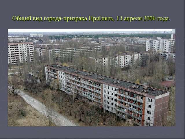 Общий вид города-призрака При́пять, 13 апреля 2006 года.