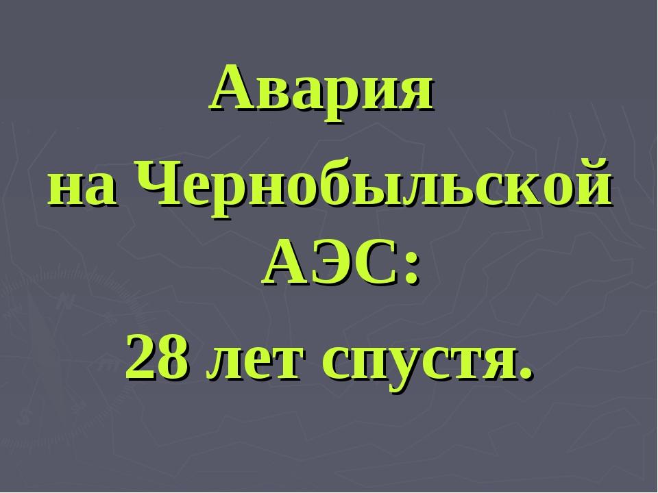 Авария на Чернобыльской АЭС: 28 лет спустя.