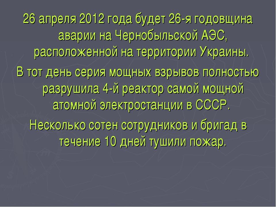 26 апреля 2012 года будет 26-я годовщина аварии на Чернобыльской АЭС, располо...