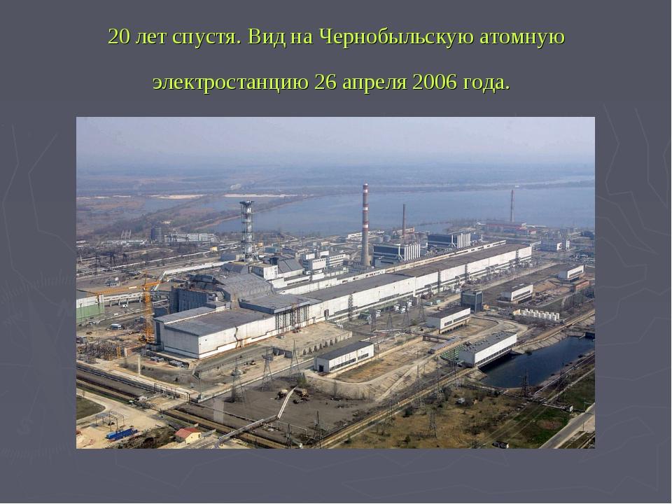 20 лет спустя. Вид на Чернобыльскую атомную электростанцию 26 апреля 2006 года.