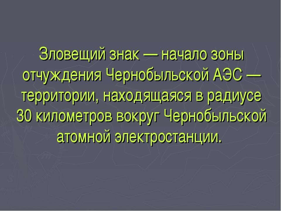 Зловещий знак — начало зоны отчуждения Чернобыльской АЭС — территории, находя...