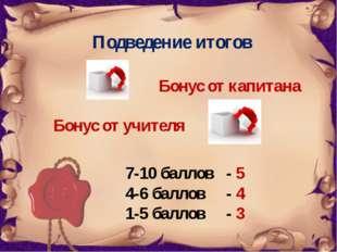 Подведение итогов Бонус от капитана Бонус от учителя 7-10 баллов - 5 4-6 балл