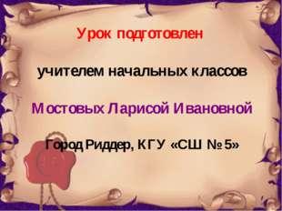 Урок подготовлен учителем начальных классов Мостовых Ларисой Ивановной Город