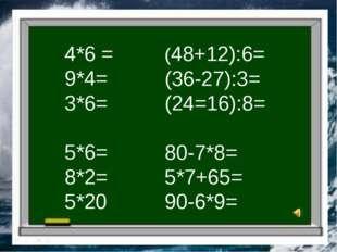 4*6 = 9*4= 3*6= 5*6= 8*2= 5*20 (48+12):6= (36-27):3= (24=16):8= 80-7*8= 5*7+6