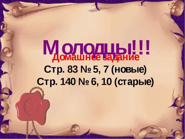Домашнее задание Стр. 83 № 5, 7 (новые) Стр. 140 № 6, 10 (старые) Молодцы!!!