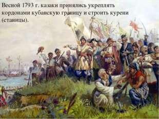 Весной 1793 г. казаки принялись укреплять кордонами кубанскую границу и стро