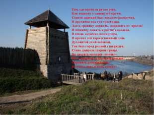 Там, где выгнула русло река, Как подкову у глинистой кручи, Свиток царский б