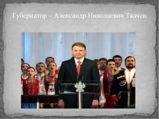 Губернатор – Александр Николаевич Ткачев.