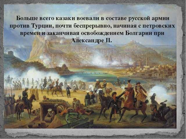 Больше всего казаки воевали в составе русской армии против Турции, почти бес...
