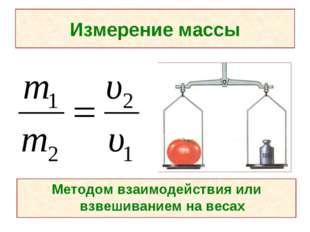 Измерение массы Методом взаимодействия или взвешиванием на весах