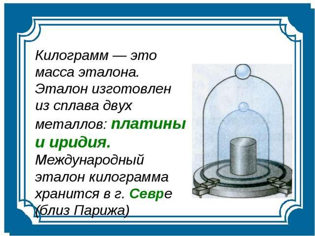 Килограмм — это масса эталона. Эталон изготовлен из сплава двух металлов: пла...