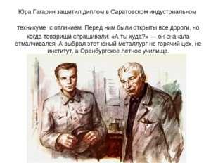 Юра Гагарин защитил диплом в Саратовском индустриальном техникуме с отличием.