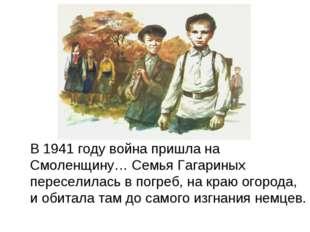 В 1941 году война пришла на Смоленщину… Семья Гагариных переселилась в погре