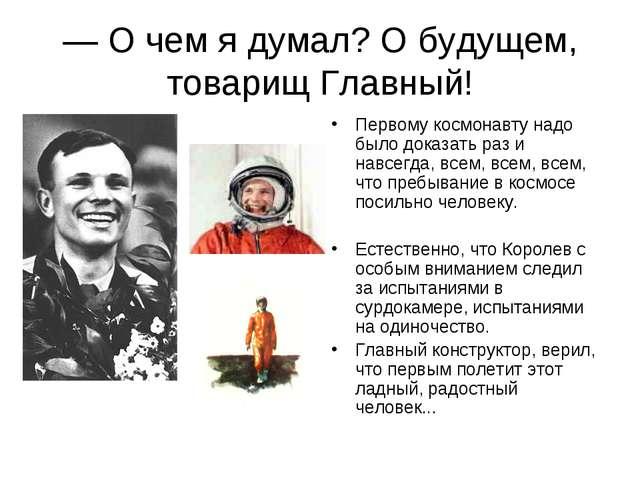 — О чем я думал? О будущем, товарищ Главный! Первому космонавту надо было док...