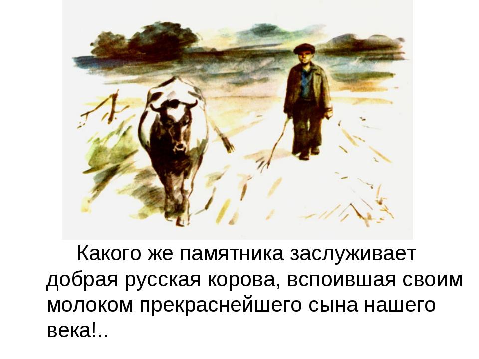 Какого же памятника заслуживает добрая русская корова, вспоившая своим мол...