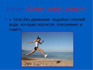 3 этап: «Спорт, спорт, спорт!» « Тело без движения -подобно стоячей воде, кот