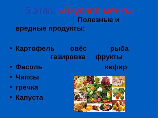 5 этап: «Вкусное меню» Полезные и вредные продукты: Картофель овёс рыба газир...