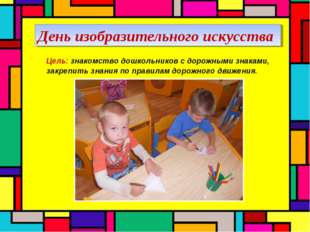 День изобразительного искусства Цель: знакомство дошкольников с дорожными зн