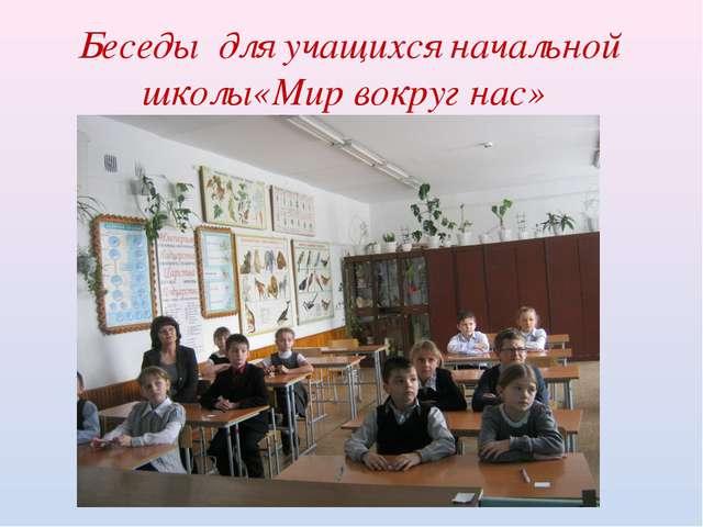 Беседы для учащихся начальной школы«Мир вокруг нас»
