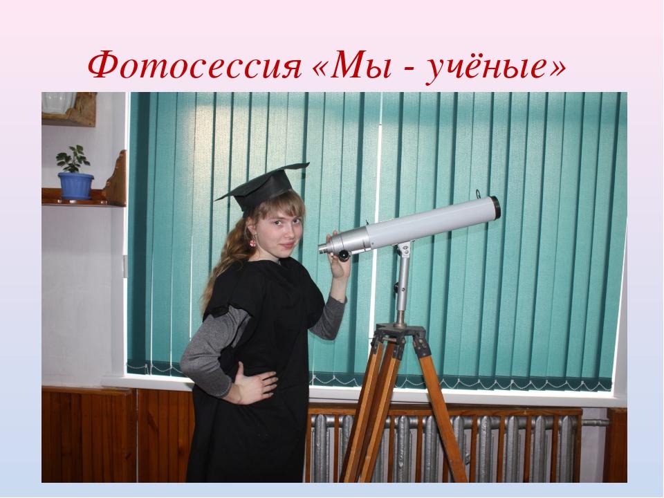 Фотосессия «Мы - учёные»