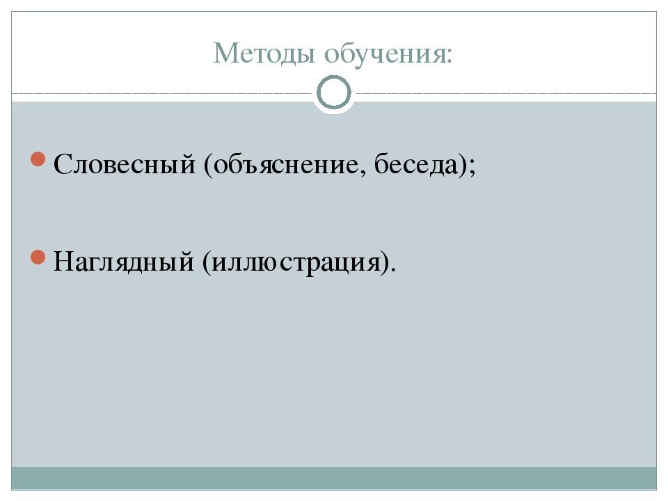Методы обучения: Словесный (объяснение, беседа); Наглядный (иллюстрация).